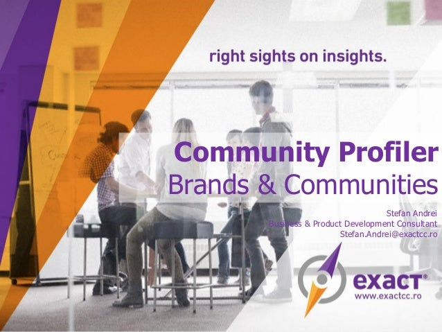 Community Profiler Brands & Communities Stefan Andrei Business & Product Development Consultant Stefan.Andrei@exactcc.ro