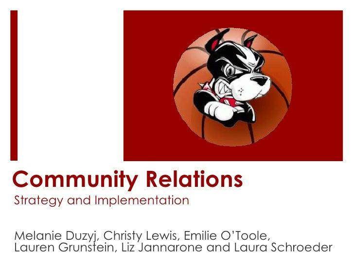 Community Relations<br />Strategy and Implementation<br />Melanie Duzyj, Christy Lewis, Emilie O'Toole, <br />Lauren Gruns...
