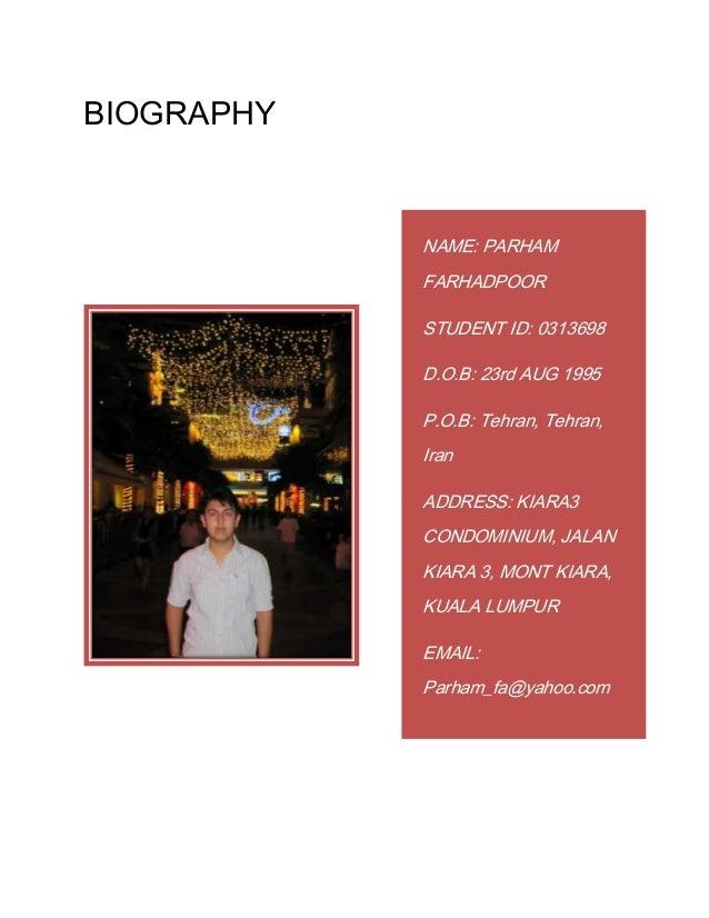 BIOGRAPHY NAME: PARHAM FARHADPOOR STUDENT ID: 0313698 D.O.B: 23rd AUG 1995 P.O.B: Tehran, Tehran, Iran ADDRESS: KIARA3 CON...