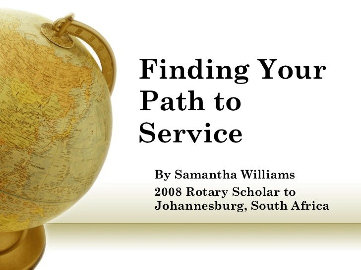 Finding Your Path to Service   By Samantha Williams 2008 Rotary Scholar to Johannesburg, South Africa