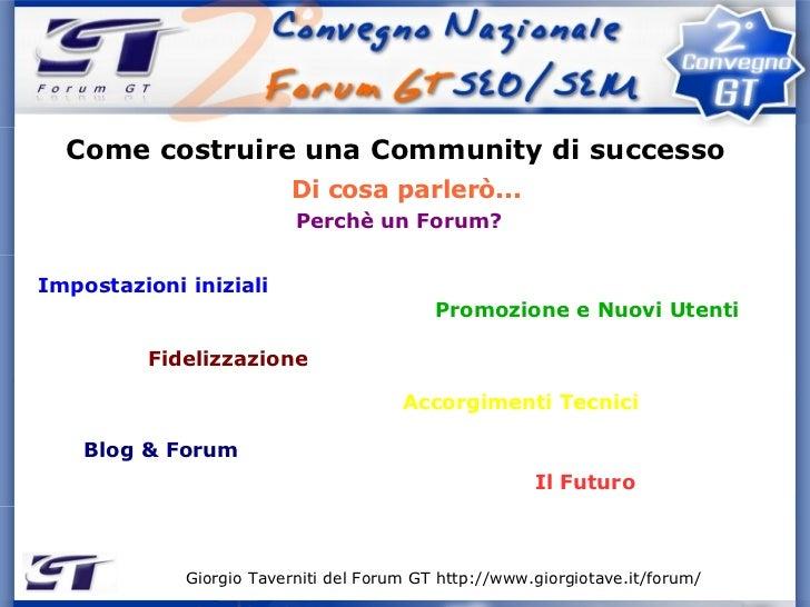 Giorgio Taverniti del Forum GT http://www.giorgiotave.it/forum/   Come costruire una Community di successo Di cosa parlerò...