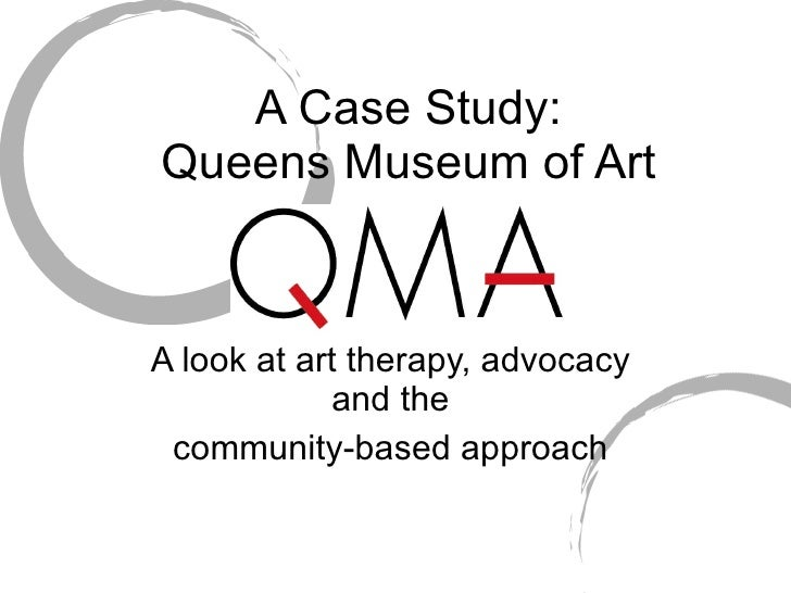 A Case Study: Queens Museum of Art   A look at art therapy, advocacy             and the  community-based approach