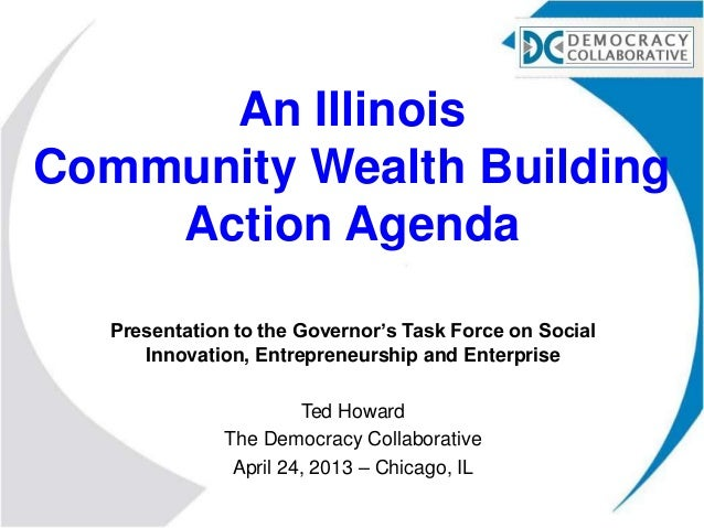 An IllinoisCommunity Wealth BuildingAction AgendaPresentation to the Governor's Task Force on SocialInnovation, Entreprene...