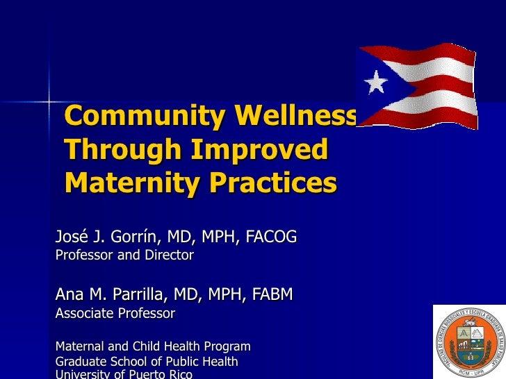 Community Wellness Through Improved Maternity Practices José J. Gorrín, MD, MPH, FACOG Professor and Director Ana M. Parri...