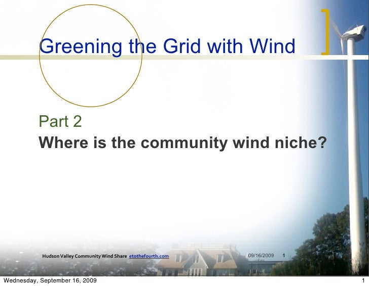 Greening the Grid with Wind             Part 2           Where is the community wind niche?                 Hudson Valley ...
