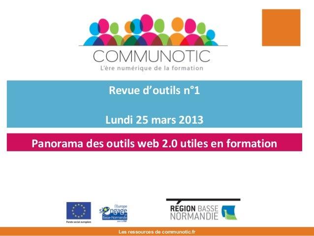 Revue d'outils n°1 Lundi 25 mars 2013 Les ressources de communotic.fr Panorama des outils web 2.0 utiles en formation