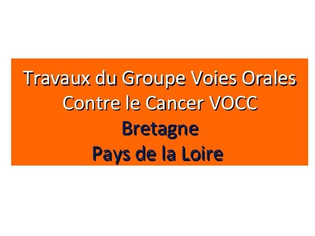 Travaux du Groupe Voies OralesTravaux du Groupe Voies OralesContre le Cancer VOCCContre le Cancer VOCCBretagneBretagnePays...