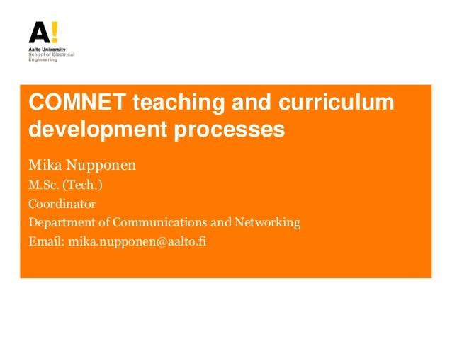 COMNET teaching and curriculum development processes Mika Nupponen M.Sc. (Tech.) Coordinator Department of Communications ...