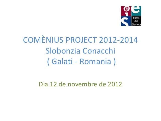 COMÈNIUS PROJECT 2012-2014    Slobonzia Conacchi    ( Galati - Romania )   Dia 12 de novembre de 2012