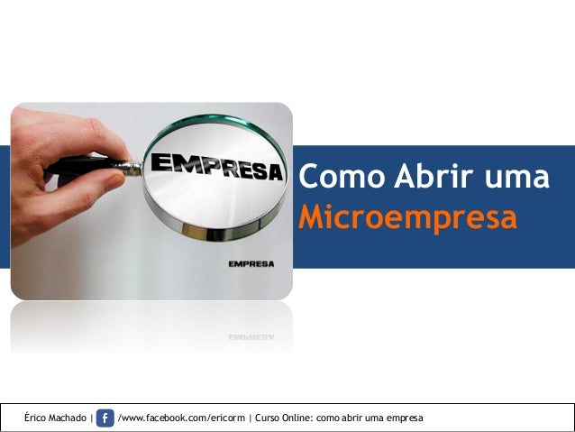 Como Abrir uma Microempresa Érico Machado | /www.facebook.com/ericorm | Curso Online: como abrir uma empresa
