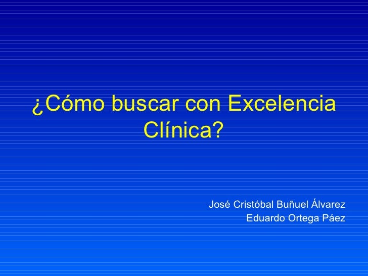 ¿Cómo buscar con Excelencia Clínica? José Cristóbal Buñuel Álvarez Eduardo Ortega Páez