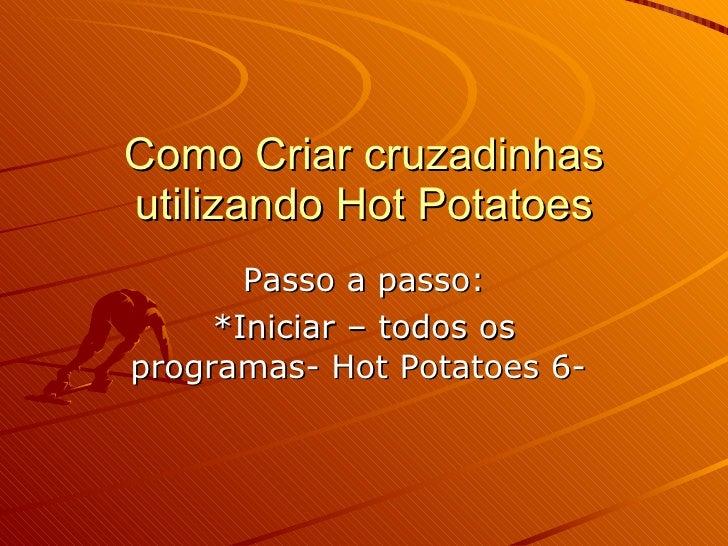Como Criar cruzadinhas utilizando Hot Potatoes Passo a passo: *Iniciar – todos os programas- Hot Potatoes 6-