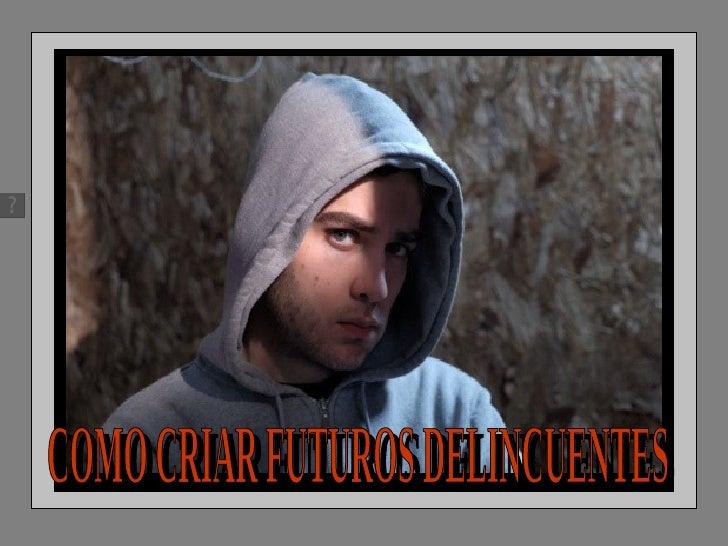 COMO CRIAR FUTUROS DELINCUENTES