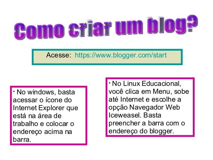 Acesse:  https://www.blogger.com/start   Como criar um blog? *  No windows, basta acessar o ícone do Internet Explorer que...