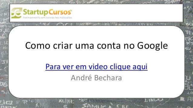 xsdfdsfsd  Como criar uma conta no Google Para ver em video clique aqui André Bechara