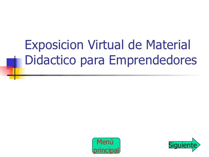 Exposicion Virtual de Material Didactico para Emprendedores Siguiente Menú  principal