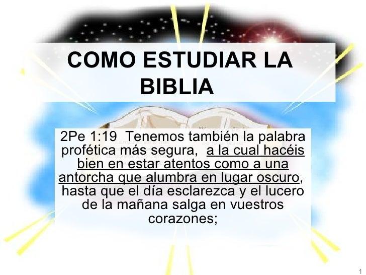 COMO ESTUDIAR LA BIBLIA   2Pe 1:19  Tenemos también la palabra profética más segura,  a la cual hacéis bien en estar atent...