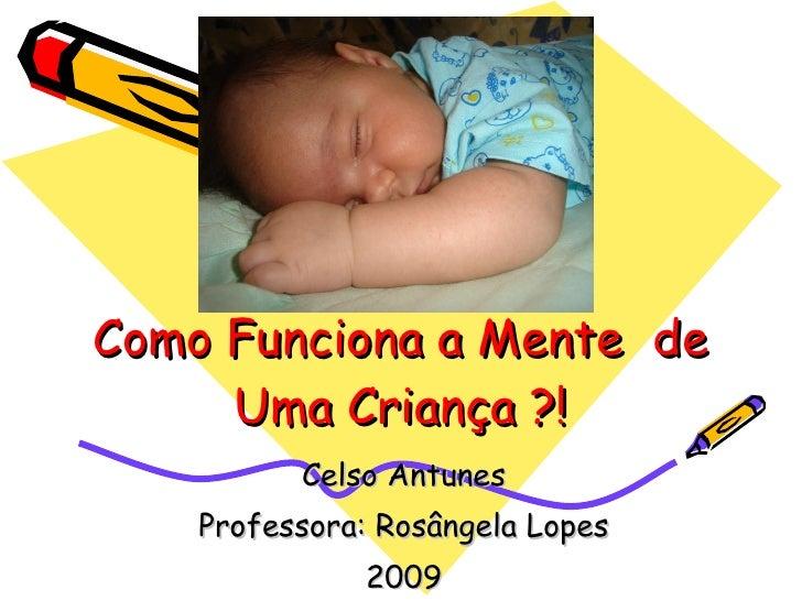 Como Funciona a Mente  de Uma Criança ?! Celso Antunes Professora: Rosângela Lopes 2009