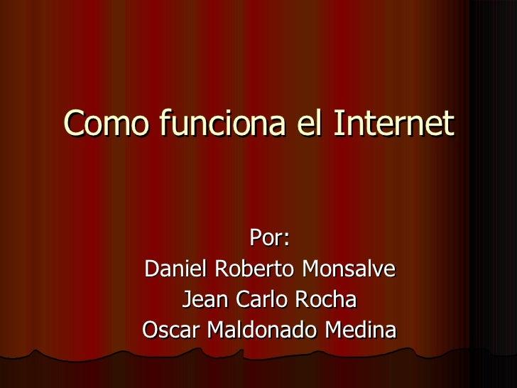 Como funciona el Internet Por: Daniel Roberto Monsalve Jean Carlo Rocha Oscar Maldonado Medina