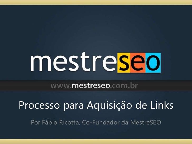 Processo para Aquisição de Links<br />Por Fábio Ricotta, Co-Fundador da MestreSEO<br />