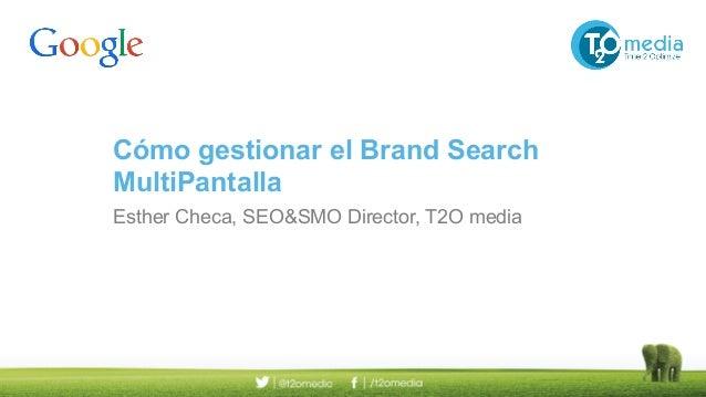 Cómo gestionar el Brand Search MultiPantalla Esther Checa, SEO&SMO Director, T2O media