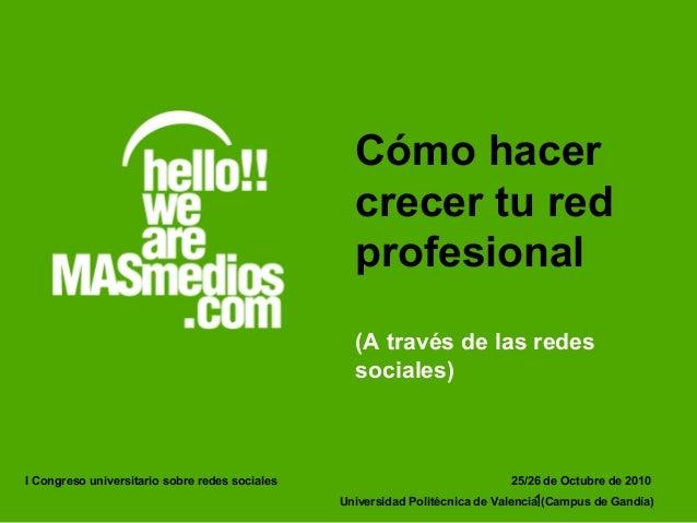 1 Cómo hacer crecer tu red profesional (A través de las redes sociales) 25/26 de Octubre de 2010 Universidad Politécnica d...