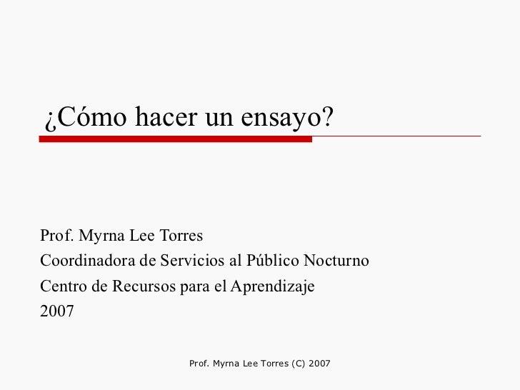 ¿Cómo hacer un ensayo? Prof. Myrna Lee Torres  Coordinadora de Servicios al Público Nocturno  Centro de Recursos para el A...