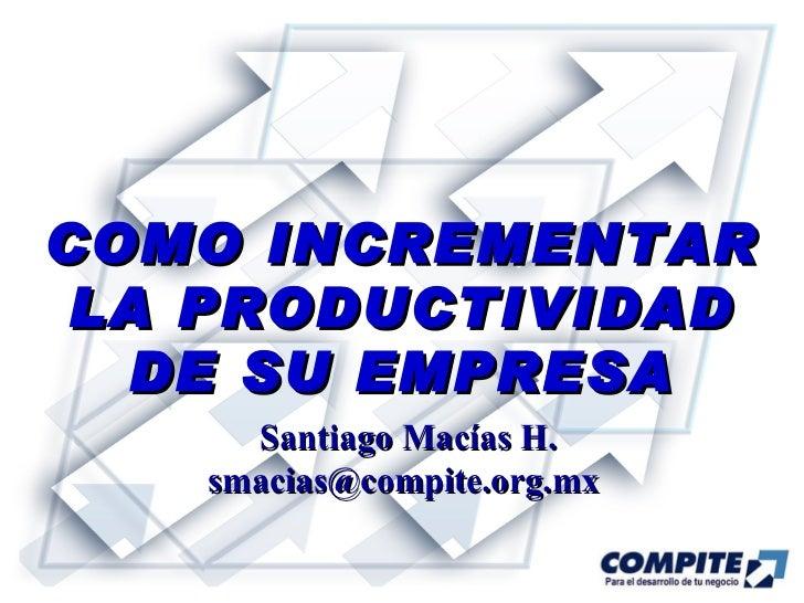 COMO INCREMENTAR LA PRODUCTIVIDAD DE SU EMPRESA Santiago Macías H. smacias@compite.org.mx