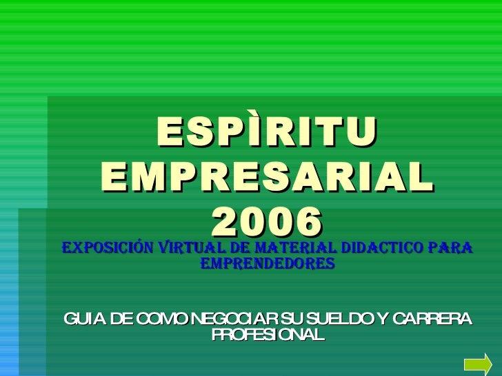 ESPÌRITU EMPRESARIAL 2006 Exposición VIRTUAL DE MATERIAL DIDACTICO PARA EMPRENDEDORES GUIA DE COMO NEGOCIAR SU SUELDO Y CA...