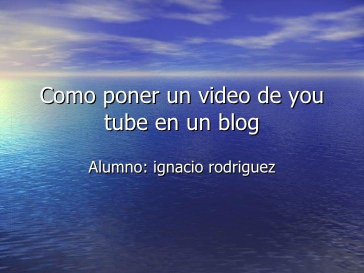 Como poner un video de you tube en un blog Alumno: ignacio rodriguez