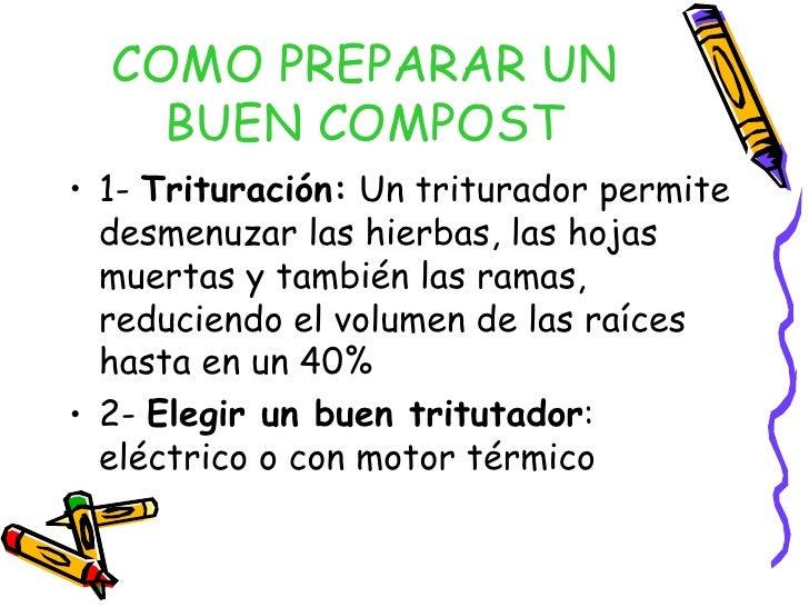 COMO PREPARAR UN BUEN COMPOST <ul><li>1-  Trituración:  Un triturador permite desmenuzar las hierbas, las hojas muertas y ...