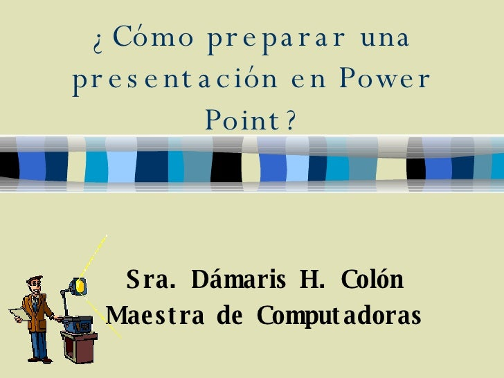 ¿Cómo preparar una presentación en Power Point? Sra. Dámaris H. Colón Maestra de Computadoras