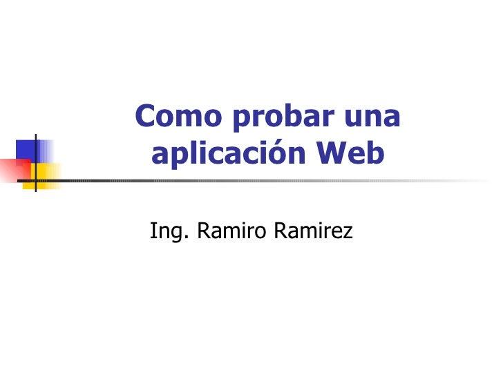 Como probar una aplicación Web Ing. Ramiro Ramirez