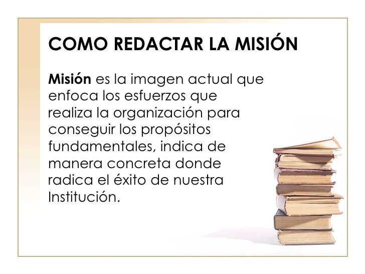 COMO REDACTAR LA MISIÓN Misión  es la imagen actual que enfoca los esfuerzos que realiza la organización para conseguir lo...