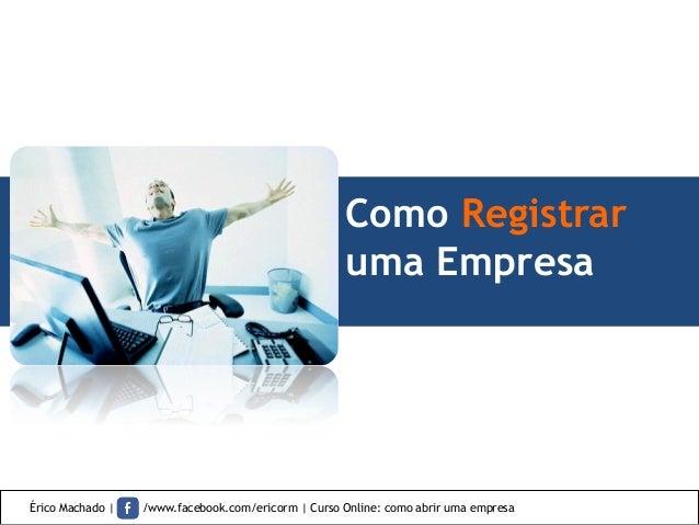Como Registrar uma Empresa Érico Machado   /www.facebook.com/ericorm   Curso Online: como abrir uma empresa