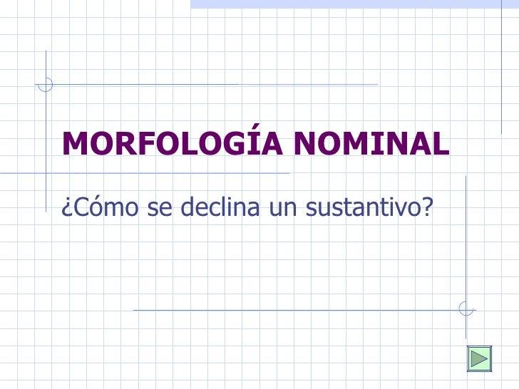MORFOLOGÍA NOMINAL ¿Cómo se declina un sustantivo?