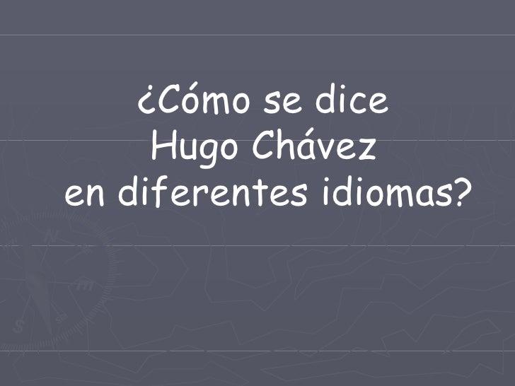 ¿Cómo se dice  Hugo Chávez  en diferentes idiomas?