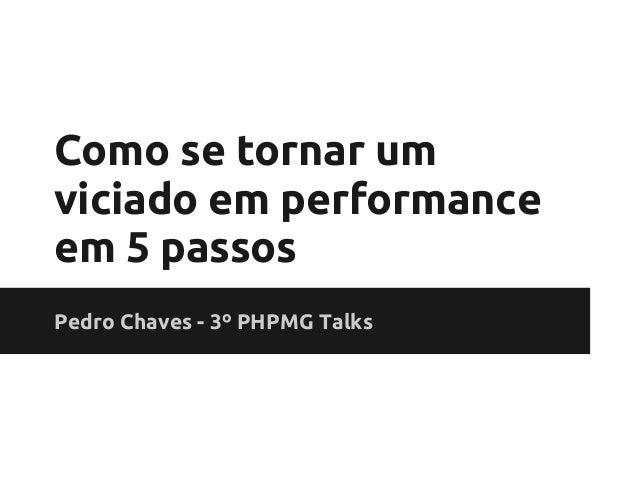 Como se tornar umviciado em performanceem 5 passosPedro Chaves - 3º PHPMG Talks