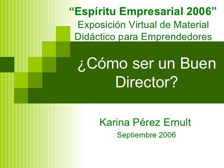 """¿Cómo ser un Buen Director? Karina Pérez Ernult  Septiembre 2006 """" Espíritu Empresarial 2006"""" Exposición Virtual de Materi..."""