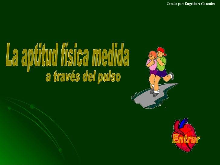 Creado por:  Engelbert González La aptitud física medida  a través del pulso Entrar