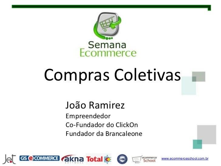 Compras Coletivas  João Ramirez  Empreendedor  Co-Fundador do ClickOn  Fundador da Brancaleone                            ...