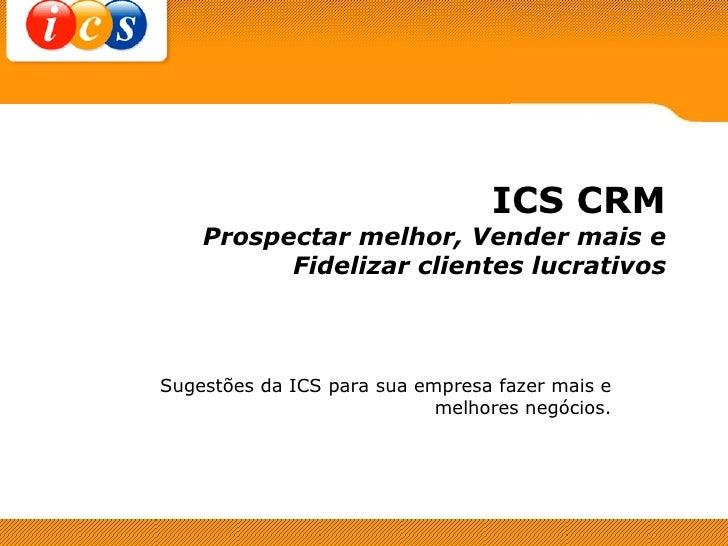 ICS CRM Prospectar melhor, Vender mais e Fidelizar clientes lucrativos Sugestões da ICS para sua empresa fazer mais e melh...