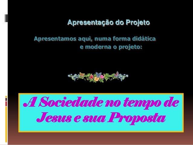 Apresentação do Projeto Apresentamos aqui, numa forma didática              e moderna o projeto:A Sociedade no tempo de Je...