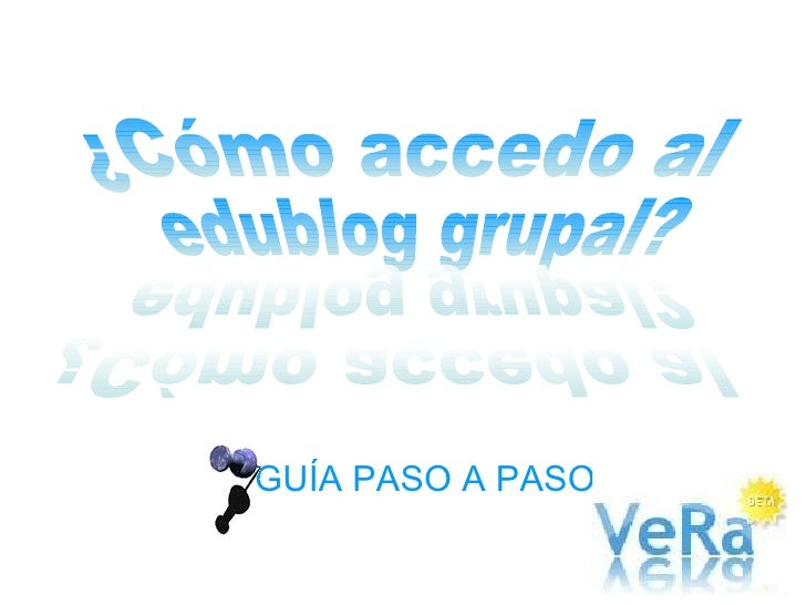 GUÍA PASO A PASO ¿Cómo accedo al edublog grupal? ¿Cómo accedo al edublog grupal?