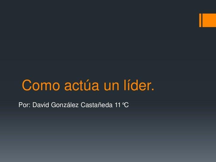 Como actúa un líder.Por: David González Castañeda 11°C
