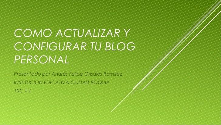 COMO ACTUALIZAR YCONFIGURAR TU BLOGPERSONALPresentado por Andrés Felipe Grisales RamírezINSTITUCION EDICATIVA CIUDAD BOQUI...