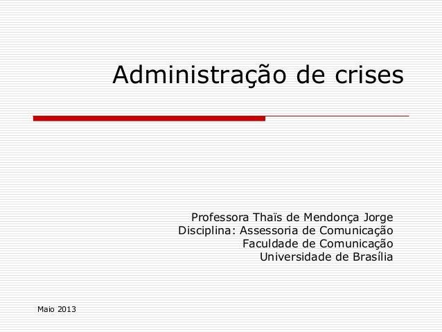 Maio 2013Administração de crisesProfessora Thaïs de Mendonça JorgeDisciplina: Assessoria de ComunicaçãoFaculdade de Comuni...