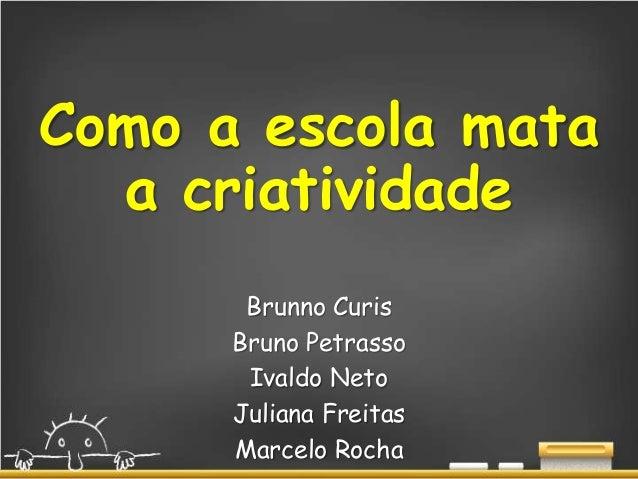 Como a escola mataa criatividadeBrunno CurisBruno PetrassoIvaldo NetoJuliana FreitasMarcelo Rocha