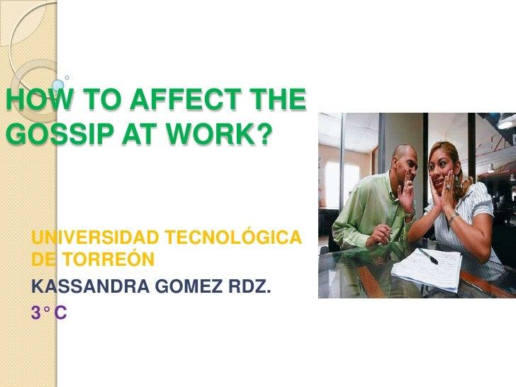 HOW TO AFFECT THEGOSSIP AT WORK? UNIVERSIDAD TECNOLÓGICA DE TORREÓN KASSANDRA GOMEZ RDZ. 3° C