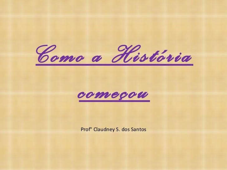 Como a História começou Prof° Claudney S. dos Santos